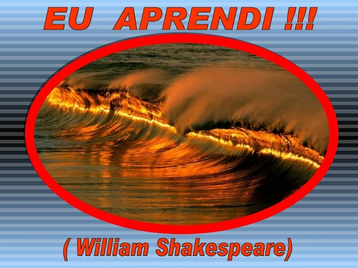 EU  APRENDI !!! ( William Shakespeare)
