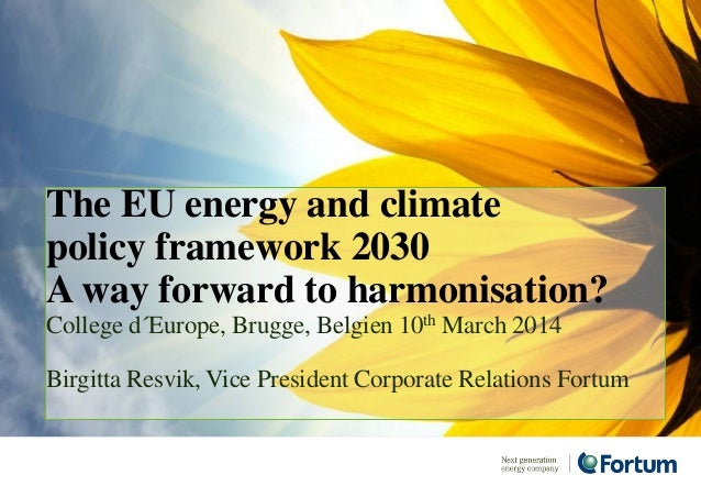 The EU energy and climate policy framework 2030 A way forward to harmonisation? College d´Europe, Brugge, Belgien 10th Mar...