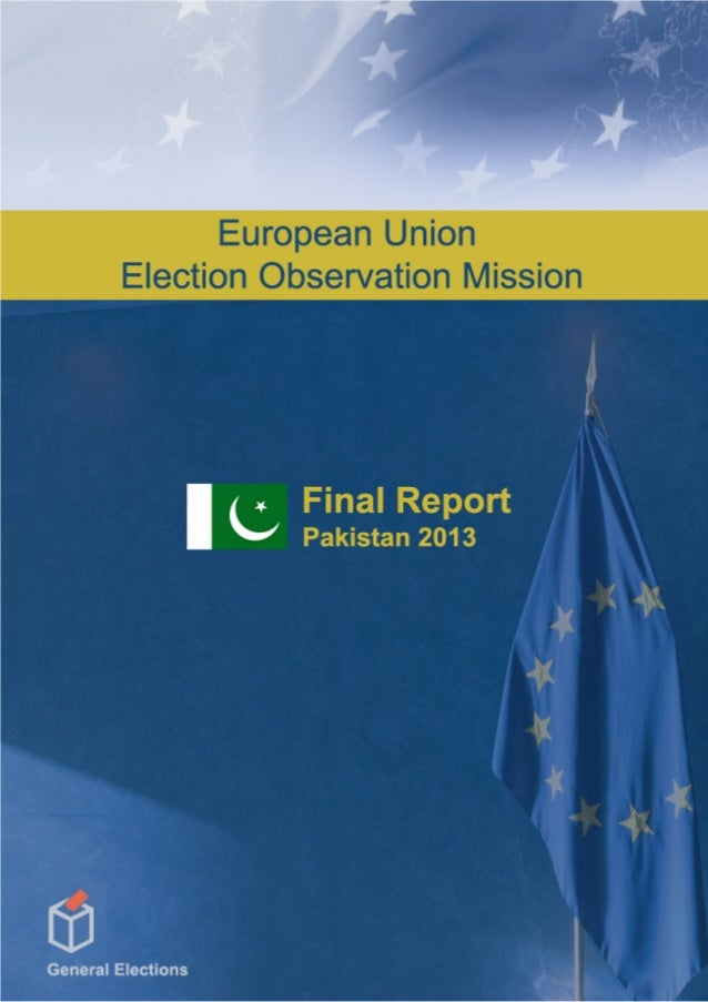 ISLAMIC REPUBLIC OF PAKISTAN FINAL REPORT General Elections 11 May 2013 July 2013 EUROPEAN UNION ELECTION OBSERVATION MISS...