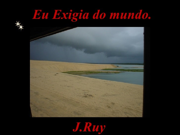 . J.Ruy Eu Exigia do mundo.