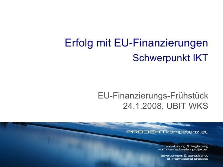 Erfolg mit EU-Finanzierungen Schwerpunkt IKT EU-Finanzierungs-Frühstück 24.1.2008, UBIT WKS