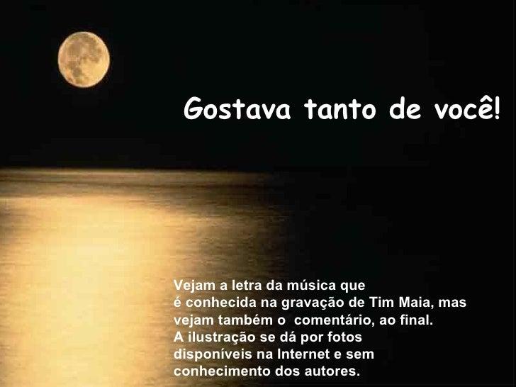 Gostava tanto de você! Vejam a letra da música que é conhecida na gravação de Tim Maia, mas vejam também o  comentário, ao...