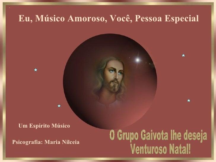 Eu, Músico Amoroso, Você, Pessoa Especial   Um Espírito Músico Psicografia: Maria Nilceia O Grupo Gaivota lhe deseja Ventu...