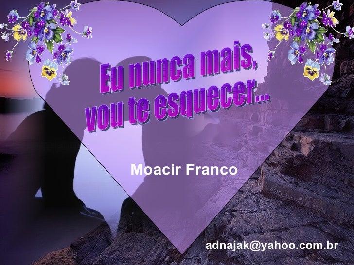 Eu nunca mais, vou te esquecer... Moacir Franco [email_address]