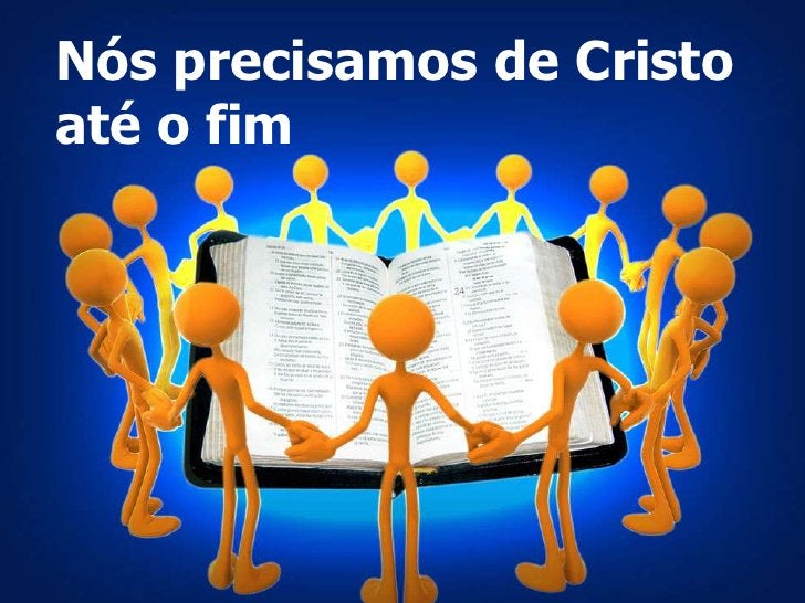 Nós precisamos de Cristo<br />até o fim<br />