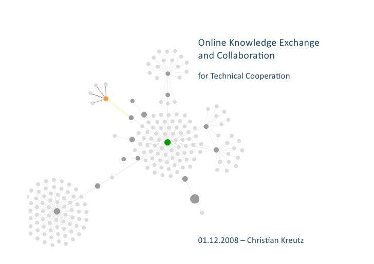 OnlineKnowledgeExchange andCollabora4on forTechnicalCoopera4on                             01.12.2008–Ch...