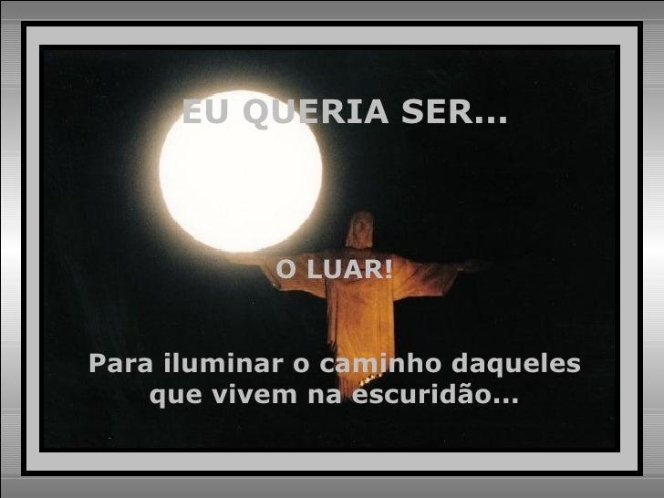 EU QUERIA SER... O LUAR! Para iluminar o caminho daqueles que vivem na escuridão...