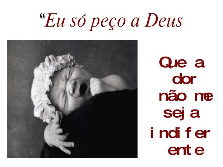 """"""" Eu só peço a Deus <ul><li>Que a dor não me seja  </li></ul><ul><li>indiferente </li></ul>"""