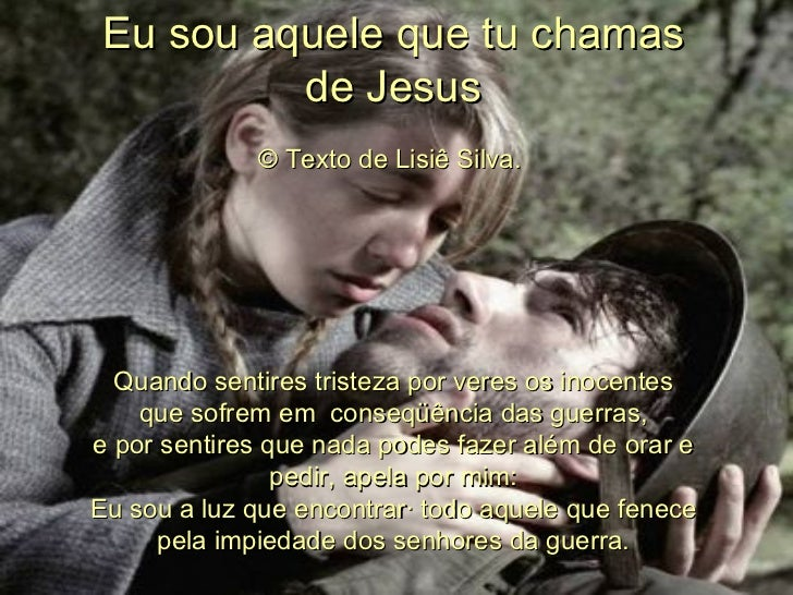Eu sou aquele que tu chamas de Jesus © Texto de Lisiê Silva.  Quando sentires tristeza por veres os inocentes quesofrem e...