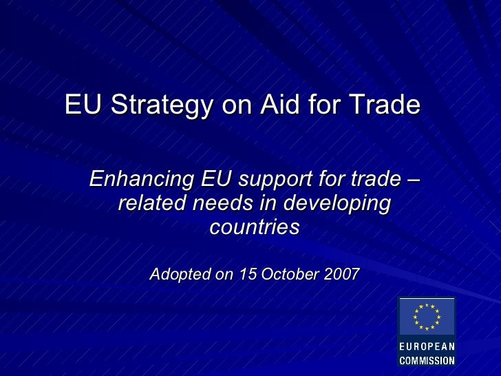 EU  Strategy   on  Aid for Trade Enhancing EU support for trade –related needs in developing countries Adopted on 15 Octob...