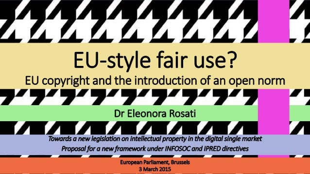 Dr Eleonora Rosati EU-style fair use? EU copyright and the introduction of an open norm European Parliament, Brussels 3 Ma...