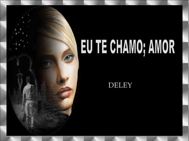EU TE CHAMO; AMOR DELEY
