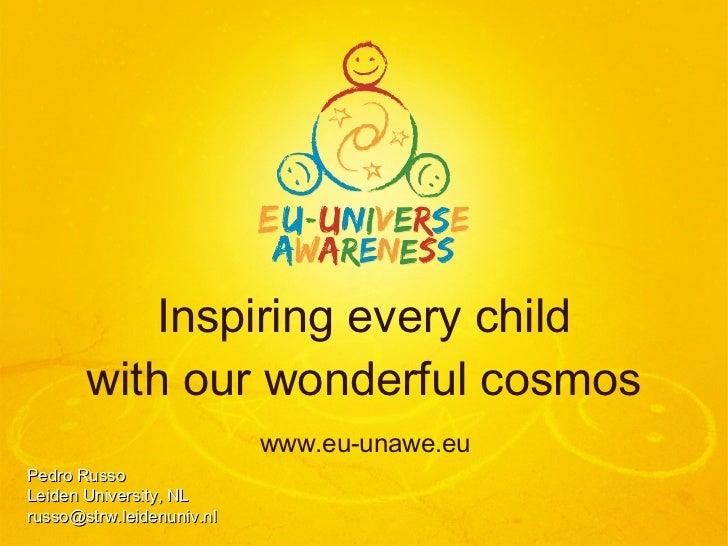 Inspiring every child with our wonderful cosmos <ul><li>www.eu-unawe.eu </li></ul>Pedro Russo Leiden University, NL [email...