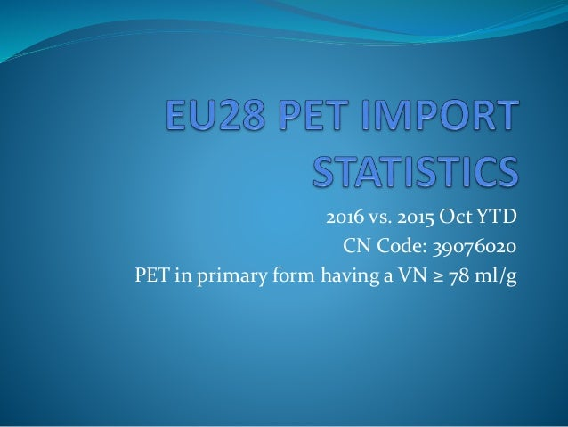 2015 Oct YTD CN Code: 39076020 PET in primary form having a ...
