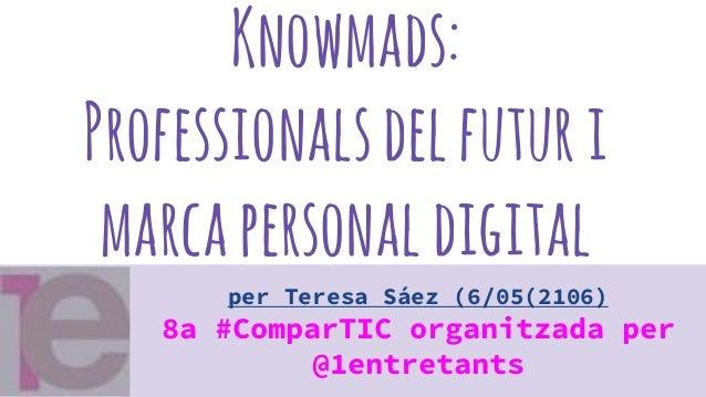 Knowmads: Professionalsdelfuturi marcapersonaldigital per Teresa Sáez (6/05(2106) 8a #ComparTIC organitzada per @1entretan...