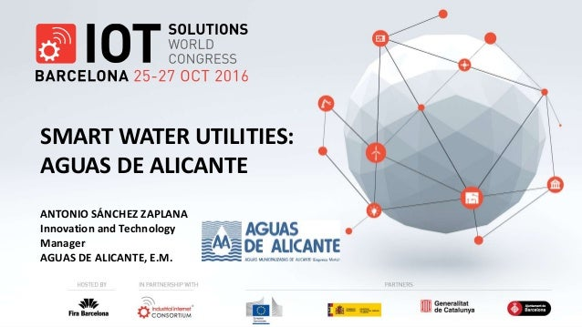 ANTONIO SÁNCHEZ ZAPLANA Innovation and Technology Manager AGUAS DE ALICANTE, E.M. SMART WATER UTILITIES: AGUAS DE ALICANTE