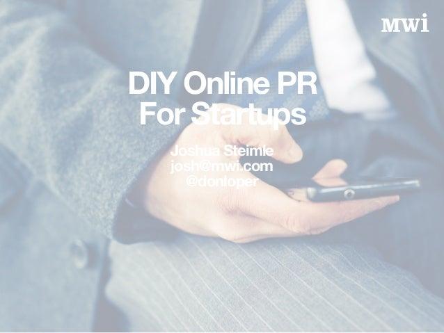 DIY Online PR For Startups! Joshua Steimle josh@mwi.com @donloper