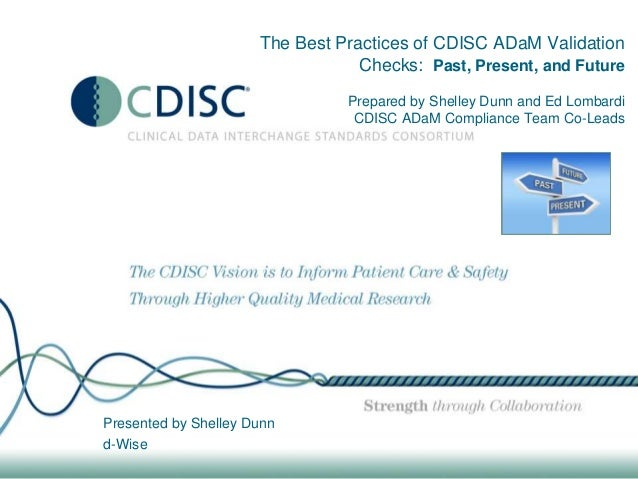 The Best Practices of CDISC ADaM Validation Checks: Past, Present, and Future Prepared by Shelley Dunn and Ed Lombardi CDI...