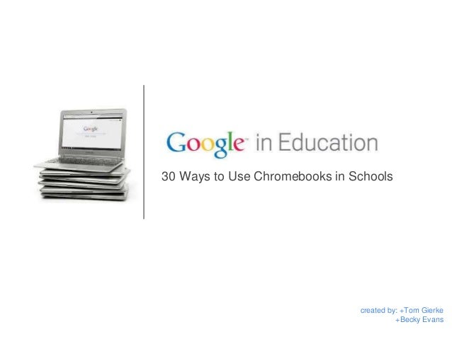 30 Ways to Use Chromebooks in Schools created by: +Tom Gierke +Becky Evans