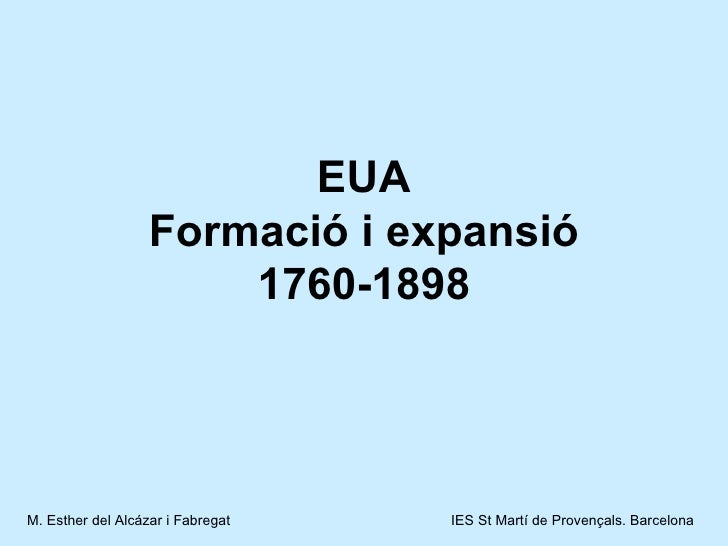 EUA Formació i expansió 1760-1898 M. Esther del Alcázar i Fabregat   IES St Martí de Provençals. Barcelona