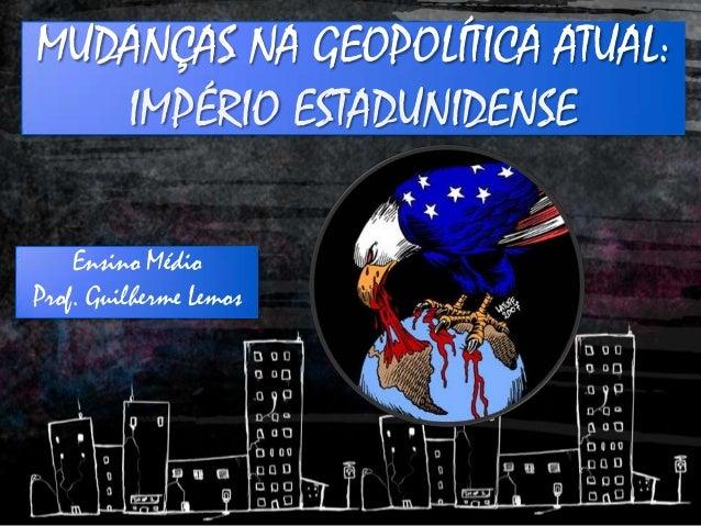 Ensino Médio Prof. Guilherme Lemos MUDANÇAS NA GEOPOLÍTICA ATUAL: IMPÉRIO ESTADUNIDENSE