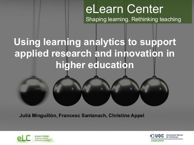 eLearn Center Shaping learning. Rethinking teaching Using learning analytics to support applied research and innovation in...