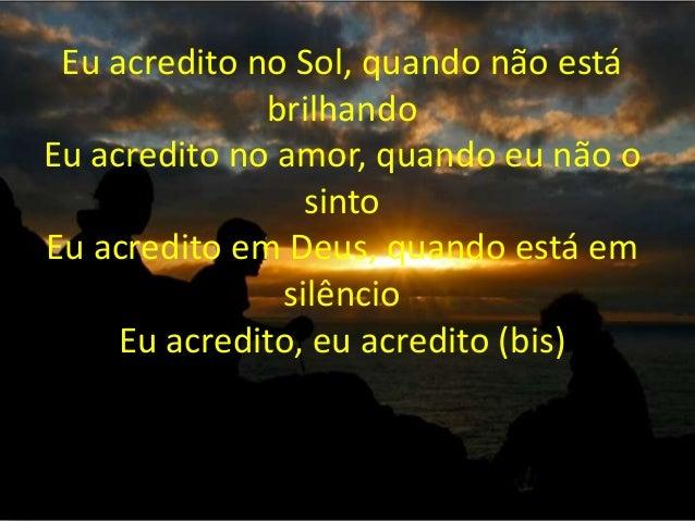 Eu acredito no Sol, quando não está brilhando Eu acredito no amor, quando eu não o sinto Eu acredito em Deus, quando está ...