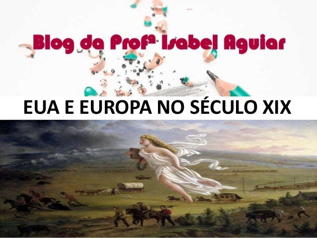 HISTÓRIA Cap. 14 – EUA no século XIX ISABEL AGUIAR 8EF MANHÃ DIONÍSIO TORRES EUA E EUROPA NO SÉCULO XIX