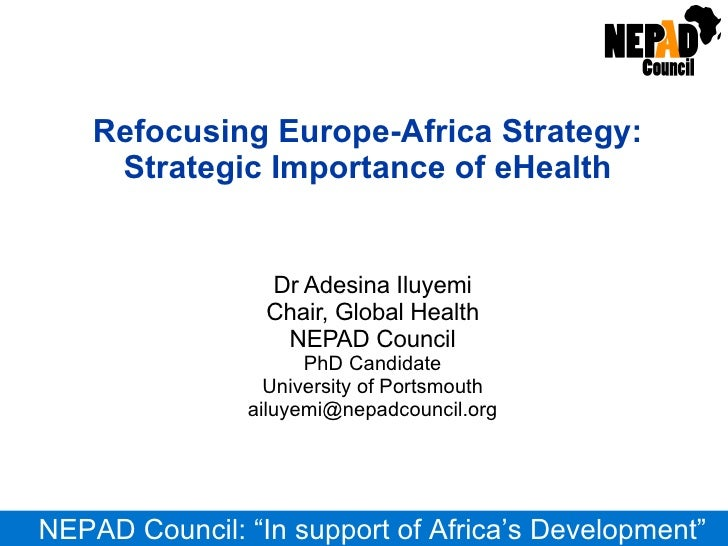 Refocusing Europe-Africa Strategy: Strategic Importance of eHealth Dr Adesina Iluyemi Chair, Global Health NEPAD Council P...