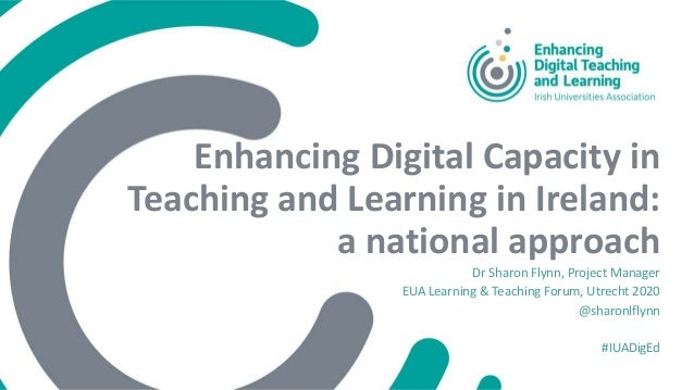 Enhancing Digital Capacity in Teaching and Learning in Ireland: a national approach Dr Sharon Flynn, Project Manager EUA L...
