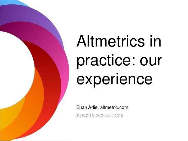 Altmetrics in practice: our experience Euan Adie, altmetric.com SciELO 15, 24 October 2013