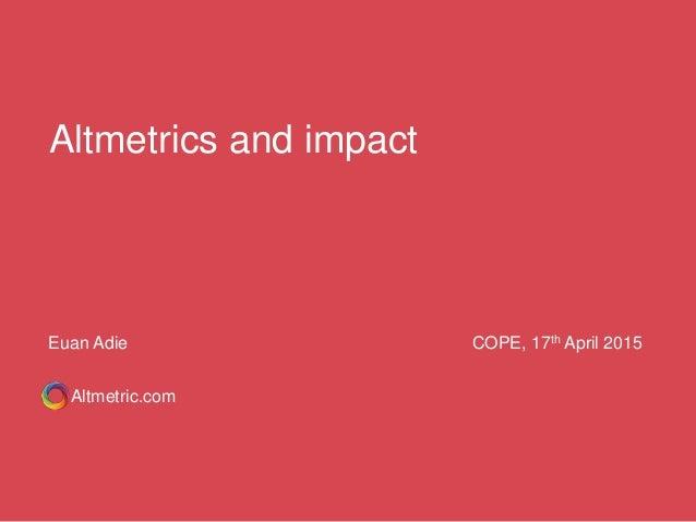 Altmetrics and impact Altmetric.com Euan Adie COPE, 17th April 2015