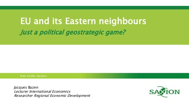 EU and its Eastern neighbours  Just a political geostrategic game?  Kom verder. Saxion.  Jacques Bazen  Lecturer Internati...