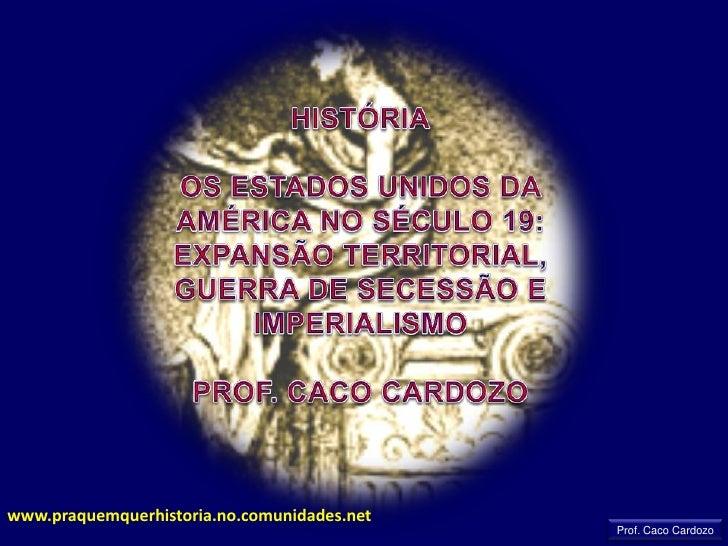 HISTÓRIA<br />OS ESTADOS UNIDOS DA AMÉRICA NO SÉCULO 19: EXPANSÃO TERRITORIAL, GUERRA DE SECESSÃO E IMPERIALISMO<br />PROF...