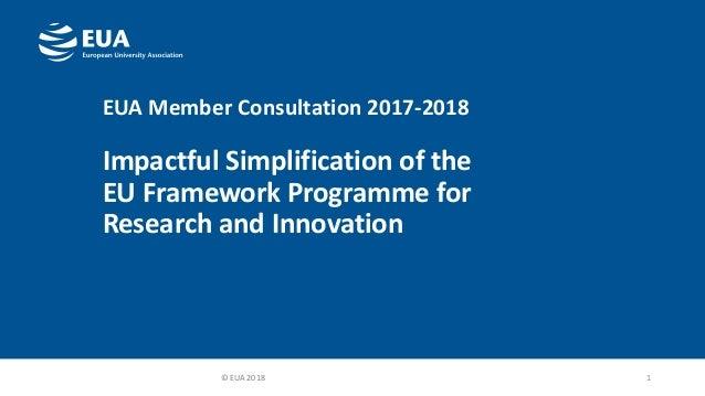 EUA Member Consultation 2017-2018 Impactful Simplification of the EU Framework Programme for Research and Innovation 1© EU...