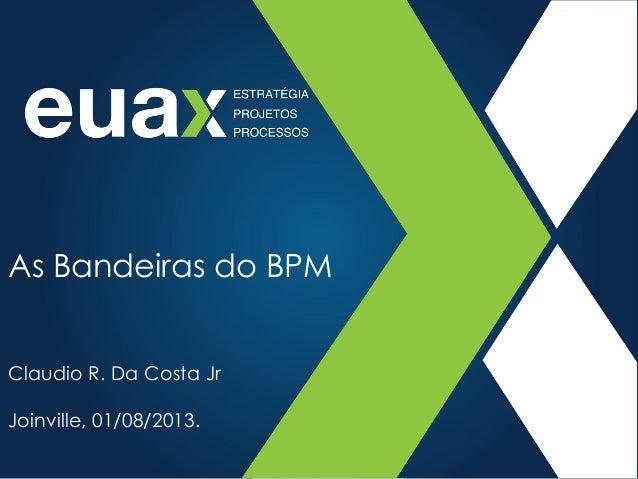 As Bandeiras do BPM Claudio R. Da Costa Jr Joinville, 01/08/2013.