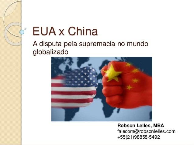 EUA x China A disputa pela supremacia no mundo globalizado Robson Lelles, MBA falecom@robsonlelles.com +55(21)98858-5492