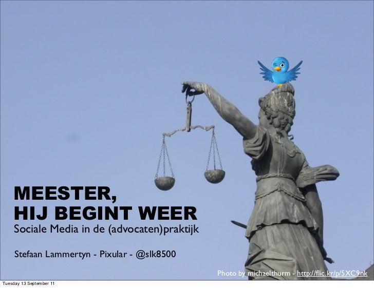 MEESTER,    HIJ BEGINT WEER     Sociale Media in de (advocaten)praktijk     Stefaan Lammertyn - Pixular - @slk8500        ...