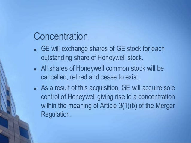 Concentration  GE will exchange shares of GE stock for each outstanding share of Honeywell stock.  All shares of Honeywe...