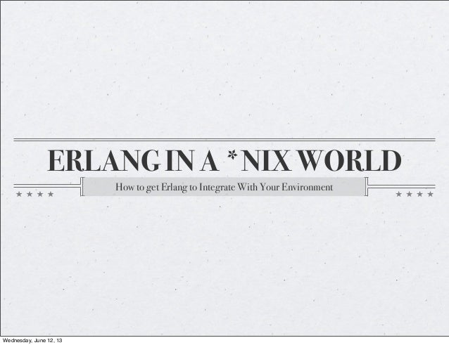 ERLANG IN A *NIX WORLDHow to get Erlang to Integrate With Your EnvironmentWednesday, June 12, 13