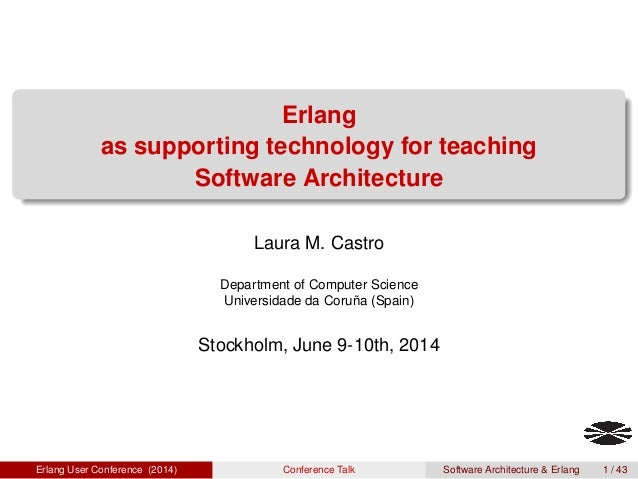 Erlang as supporting technology for teaching Software Architecture Laura M. Castro Department of Computer Science Universi...