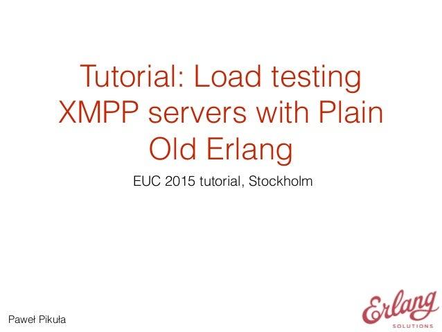 Tutorial: Load testing XMPP servers with Plain Old Erlang EUC 2015 tutorial, Stockholm Paweł Pikuła