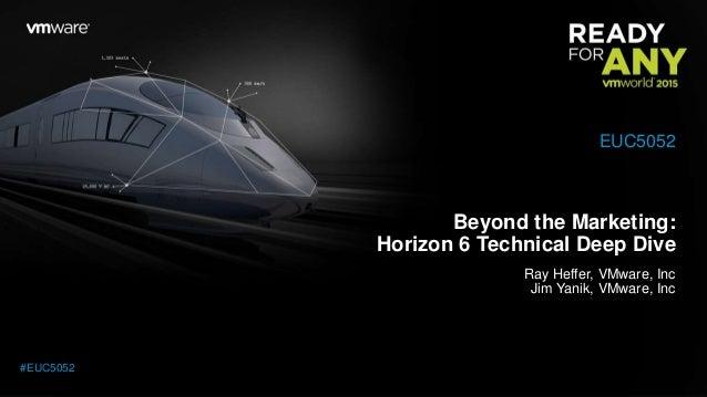 Beyond the Marketing: Horizon 6 Technical Deep Dive Ray Heffer, VMware, Inc Jim Yanik, VMware, Inc EUC5052 #EUC5052