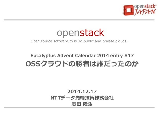 openstack Open source software to build public and private clouds. Eucalyptus Advent Calendar 2014 entry #17 OSSクラウドの勝者は誰だ...