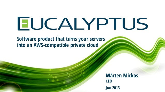 Software product that turns your servers into an AWS-compatible private cloud Mårten Mickos CEO Jun 2013