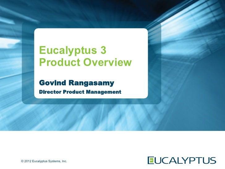 Eucalyptus 3            Product Overview            Govind Rangasamy            Director Product Management© 2012 Eucalypt...