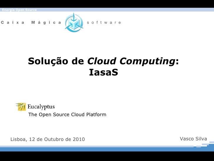 Solução de  Cloud Computing : IasaS Lisboa, 12 de Outubro de 2010 Vasco Silva The Open Source Cloud Platform