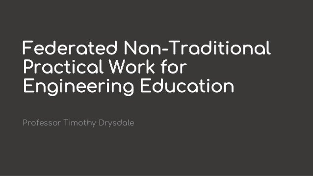 Federated Non-Traditional Practical Work for Engineering Education Professor Timothy Drysdale