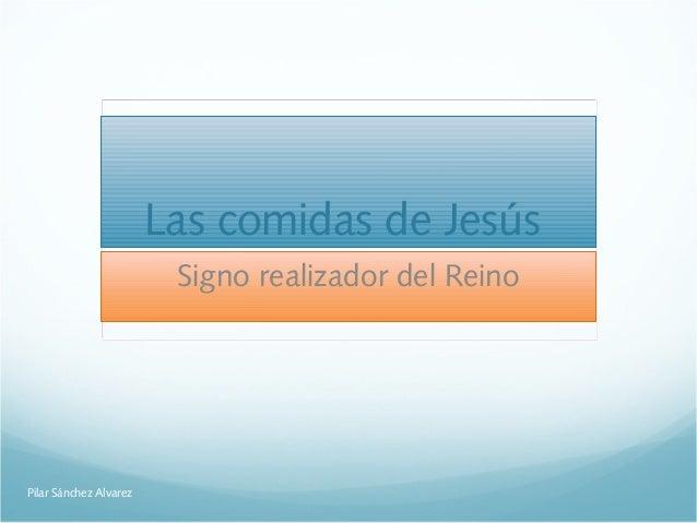 Las comidas de Jesús Signo realizador del Reino Pilar Sánchez Alvarez