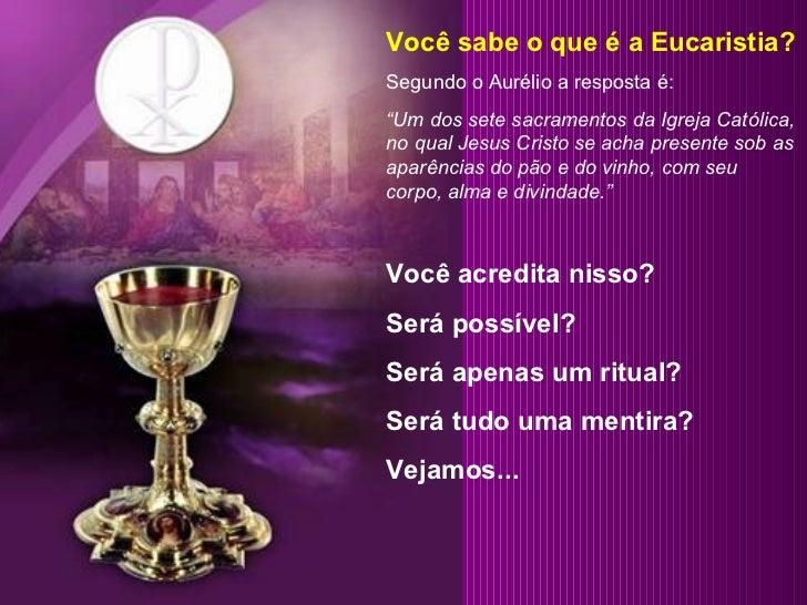 """Você sabe o que é a Eucaristia? Segundo o Aurélio a resposta é: """" Um dos sete sacramentos da Igreja Católica, no qual Jesu..."""